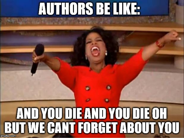 Oprah You Get A Meme | AUTHORS BE LIKE: AND YOU DIE AND YOU DIE OH BUT WE CANT FORGET ABOUT YOU | image tagged in memes,oprah you get a | made w/ Imgflip meme maker