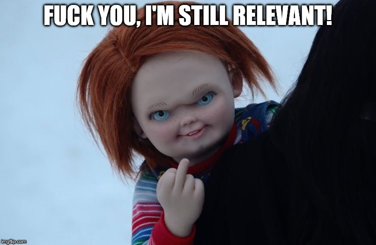 Chucky's still relevant | F**K YOU, I'M STILL RELEVANT! | image tagged in chucky | made w/ Imgflip meme maker