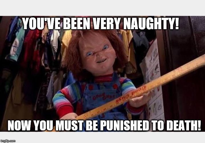 You've been very naughty | YOU'VE BEEN VERY NAUGHTY! NOW YOU MUST BE PUNISHED TO DEATH! | image tagged in chucky | made w/ Imgflip meme maker