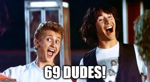 69 Dudes | 69 DUDES! | image tagged in bill and ted | made w/ Imgflip meme maker