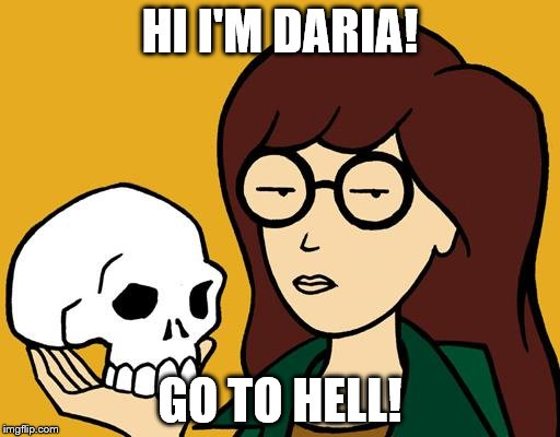 Daria doesn't care | HI I'M DARIA! GO TO HELL! | image tagged in daria | made w/ Imgflip meme maker
