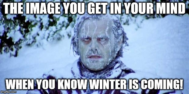 Winter 2017-18 is coming | THE IMAGE YOU GET IN YOUR MIND WHEN YOU KNOW WINTER IS COMING! | image tagged in the shining winter | made w/ Imgflip meme maker