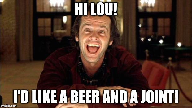 One Jack, One Joint, One Beer | HI LOU! I'D LIKE A BEER AND A JOINT! | image tagged in the shining | made w/ Imgflip meme maker