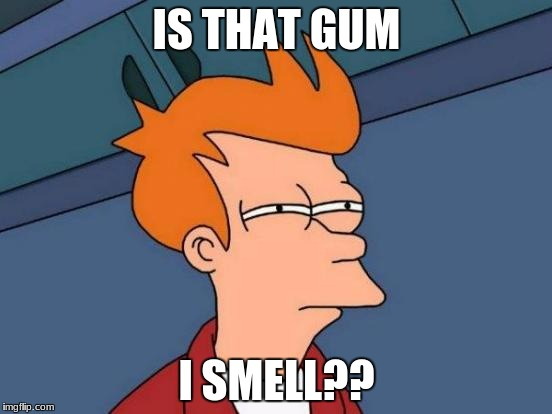 Futurama Fry Meme | IS THAT GUM I SMELL?? | image tagged in memes,futurama fry | made w/ Imgflip meme maker