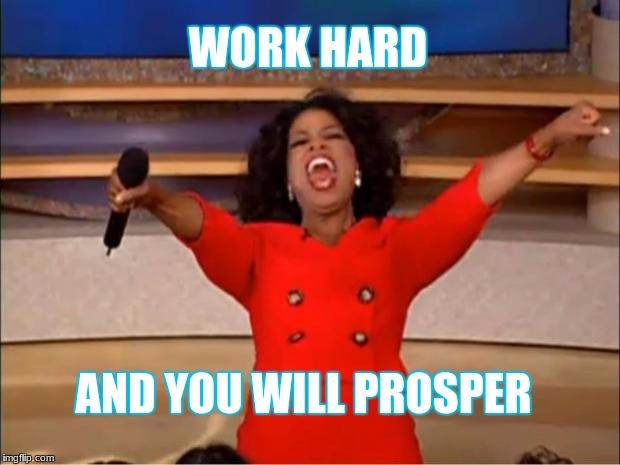 The Ant and The Grasshopper | WORK HARD AND YOU WILL PROSPER | image tagged in memes,oprah you get a | made w/ Imgflip meme maker