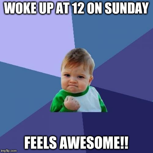 Success Kid Meme | WOKE UP AT 12 ON SUNDAY FEELS AWESOME!! | image tagged in memes,success kid | made w/ Imgflip meme maker