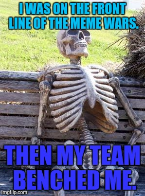 MEME WAR WEEK! OCT 1 THROUGH 7. A Raveniscool27/Pipe_Picasso event!  |  I WAS ON THE FRONT LINE OF THE MEME WARS. THEN MY TEAM BENCHED ME. | image tagged in funny,memes,waiting skeleton,humor,meme war,raveniscool27 | made w/ Imgflip meme maker