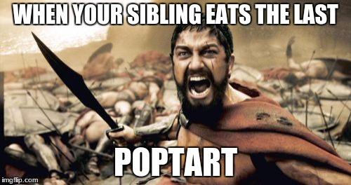 Sparta Leonidas Meme | WHEN YOUR SIBLING EATS THE LAST POPTART | image tagged in memes,sparta leonidas | made w/ Imgflip meme maker