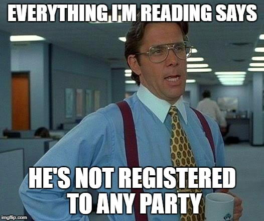 That Would Be Great Meme | EVERYTHING I'M READING SAYS HE'S NOT REGISTERED TO ANY PARTY | image tagged in memes,that would be great | made w/ Imgflip meme maker
