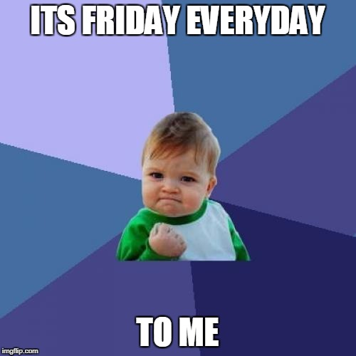 Success Kid Meme | ITS FRIDAY EVERYDAY TO ME | image tagged in memes,success kid | made w/ Imgflip meme maker