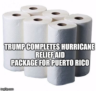 Pro or anti-Trump, you have to appreciate the ridiculousness of a president literally tossing paper towels to hurricane victims | TRUMP COMPLETES HURRICANE RELIEF AID PACKAGE FOR PUERTO RICO | image tagged in jbmemegeek,donald trump,puerto rico,hurricane maria,bad pun trump | made w/ Imgflip meme maker