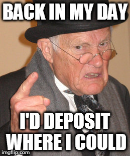 Back In My Day Meme | BACK IN MY DAY I'D DEPOSIT WHERE I COULD | image tagged in memes,back in my day | made w/ Imgflip meme maker