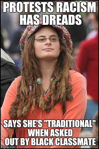 "College Liberal Meme | PROTESTS RACISM HAS DREADS SAYS SHE'S ""TRADITIONAL"" WHEN ASKED OUT BY BLACK CLASSMATE 