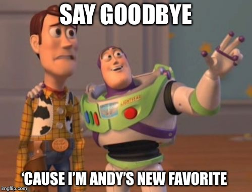 Buzz is everywhere! |  SAY GOODBYE; 'CAUSE I'M ANDY'S NEW FAVORITE | image tagged in memes,x x everywhere,toy story,woody | made w/ Imgflip meme maker