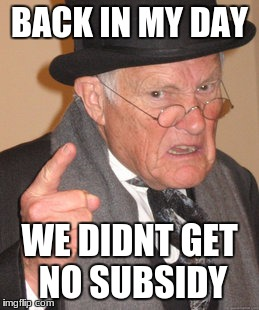 Back In My Day Meme | BACK IN MY DAY WE DIDNT GET NO SUBSIDY | image tagged in memes,back in my day | made w/ Imgflip meme maker