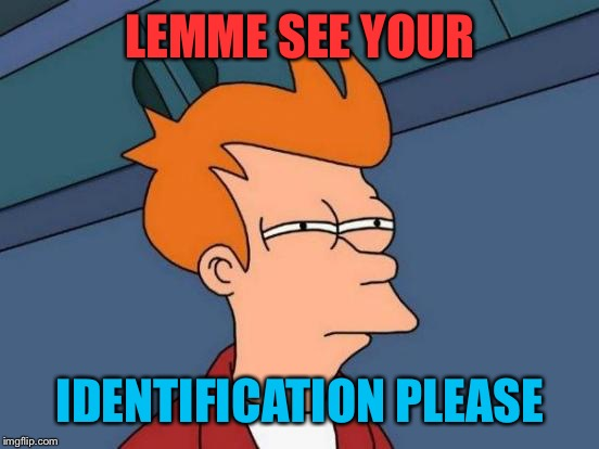 Futurama Fry Meme | LEMME SEE YOUR IDENTIFICATION PLEASE | image tagged in memes,futurama fry | made w/ Imgflip meme maker