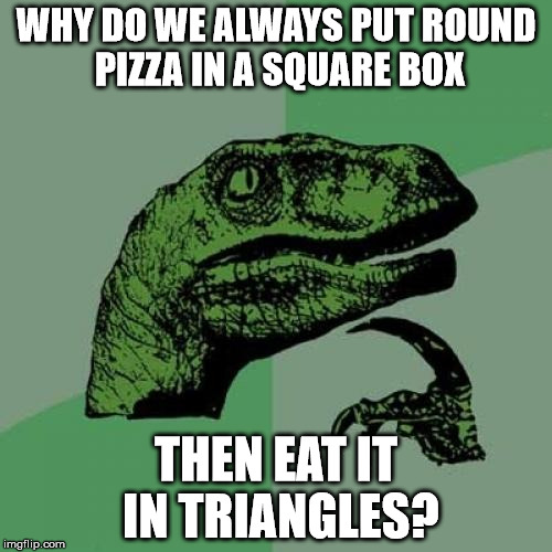 Philosoraptor Meme | WHY DO WE ALWAYS PUT ROUND PIZZA IN A SQUARE BOX THEN EAT IT IN TRIANGLES? | image tagged in memes,philosoraptor | made w/ Imgflip meme maker