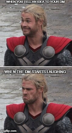 when you tell the DM an idea | WHEN YOU TELL AN IDEA TO YOUR DM WHEN THE DM STARTS LAUGHING | image tagged in dnd,dungeons and dragons,bad idea,thor | made w/ Imgflip meme maker
