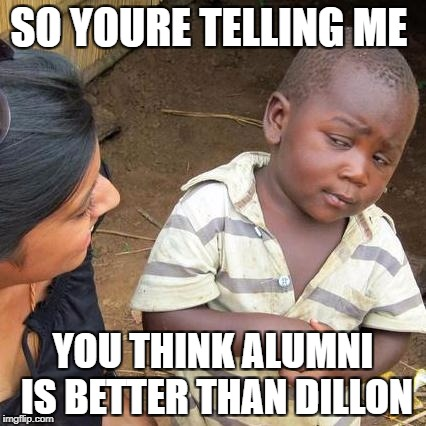 Third World Skeptical Kid Meme | SO YOURE TELLING ME YOU THINK ALUMNI IS BETTER THAN DILLON | image tagged in memes,third world skeptical kid | made w/ Imgflip meme maker