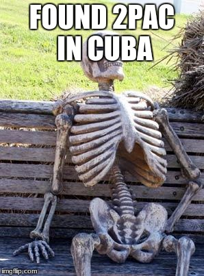 Waiting Skeleton Meme | FOUND 2PAC IN CUBA | image tagged in memes,waiting skeleton | made w/ Imgflip meme maker
