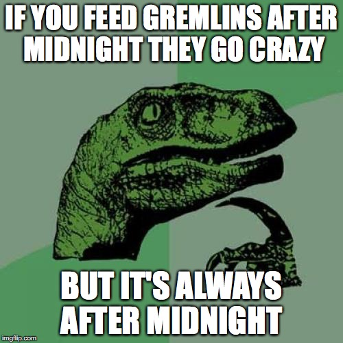 It just doesn't add up... | IF YOU FEED GREMLINS AFTER MIDNIGHT THEY GO CRAZY BUT IT'S ALWAYS AFTER MIDNIGHT | image tagged in memes,philosoraptor | made w/ Imgflip meme maker