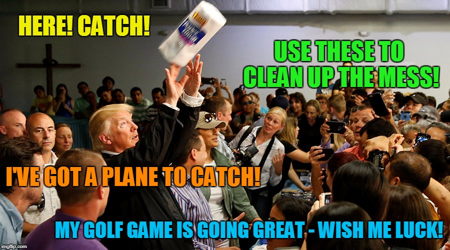 all those Puerto Rican Americans gotta just be basking in the love... | HERE! CATCH! MY GOLF GAME IS GOING GREAT - WISH ME LUCK! USE THESE TO CLEAN UP THE MESS! I'VE GOT A PLANE TO CATCH! | image tagged in memes,trump,politics,hurricane maria,puerto rico | made w/ Imgflip meme maker