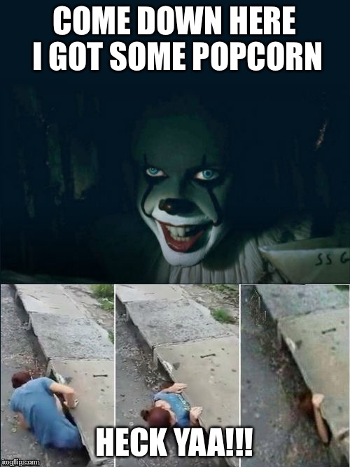 COME DOWN HERE I GOT SOME POPCORN HECK YAA!!! | image tagged in pennywise 2017 | made w/ Imgflip meme maker