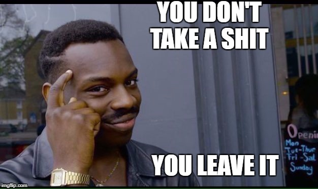 Don't forget to flush  | YOU DON'T TAKE A SHIT YOU LEAVE IT | image tagged in thinking black guy,memes,funny,shit,back to basics meme week | made w/ Imgflip meme maker