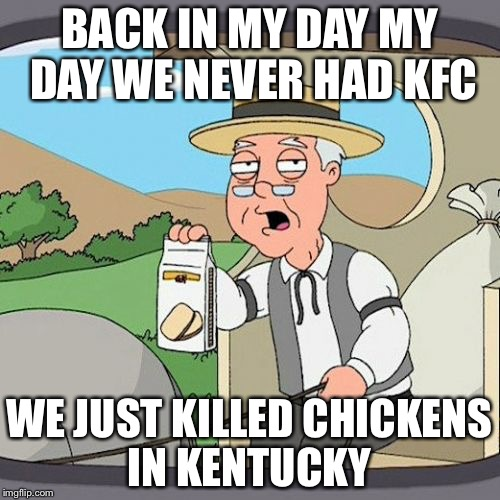 Pepperidge Farm Remembers Meme | BACK IN MY DAY MY DAY WE NEVER HAD KFC WE JUST KILLED CHICKENS IN KENTUCKY | image tagged in memes,pepperidge farm remembers | made w/ Imgflip meme maker