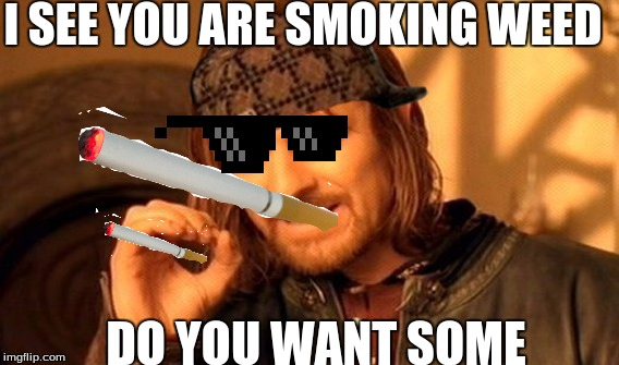 One Does Not Simply Meme | I SEE YOU ARE SMOKING WEED DO YOU WANT SOME | image tagged in memes,one does not simply,scumbag | made w/ Imgflip meme maker