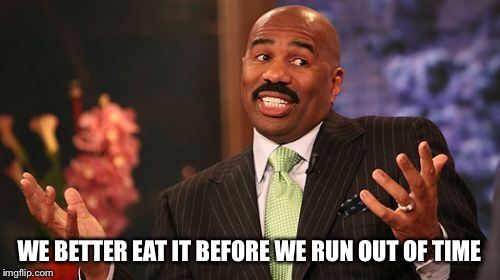 Steve Harvey Meme | WE BETTER EAT IT BEFORE WE RUN OUT OF TIME | image tagged in memes,steve harvey | made w/ Imgflip meme maker