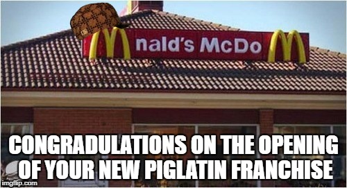 Scumbug Mc Do | CONGRADULATIONS ON THE OPENING OF YOUR NEW PIGLATIN FRANCHISE | image tagged in mcdonalds | made w/ Imgflip meme maker