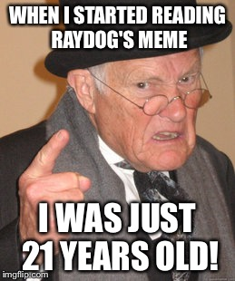 Back In My Day Meme | WHEN I STARTED READING RAYDOG'S MEME I WAS JUST 21 YEARS OLD! | image tagged in memes,back in my day | made w/ Imgflip meme maker