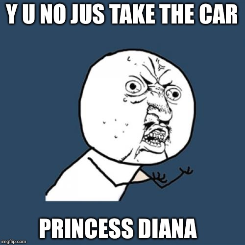 Y U No Meme | Y U NO JUS TAKE THE CAR PRINCESS DIANA | image tagged in memes,y u no | made w/ Imgflip meme maker