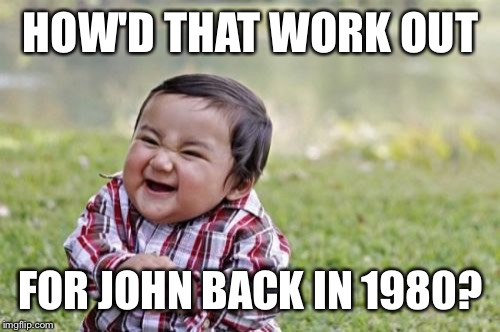 Evil Toddler Meme | HOW'D THAT WORK OUT FOR JOHN BACK IN 1980? | image tagged in memes,evil toddler | made w/ Imgflip meme maker