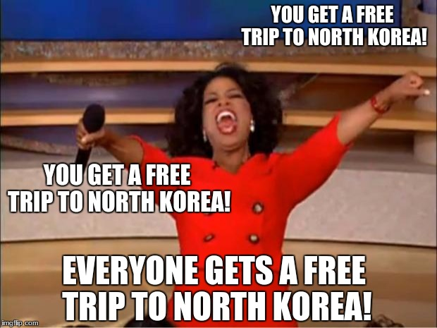 Oprah You Get A Meme | YOU GET A FREE TRIP TO NORTH KOREA! YOU GET A FREE TRIP TO NORTH KOREA! EVERYONE GETS A FREE TRIP TO NORTH KOREA! | image tagged in memes,oprah you get a | made w/ Imgflip meme maker