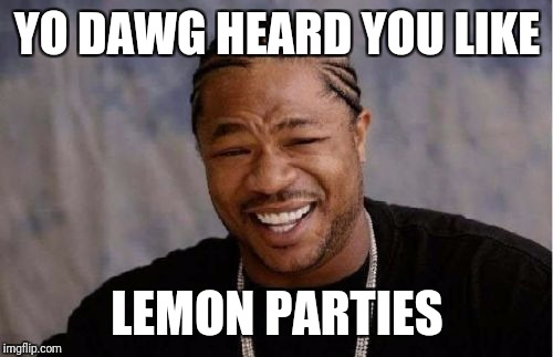 Yo Dawg Heard You Meme | YO DAWG HEARD YOU LIKE LEMON PARTIES | image tagged in memes,yo dawg heard you | made w/ Imgflip meme maker
