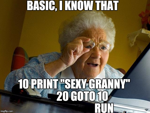 "Grandma Finds The Internet Meme | BASIC, I KNOW THAT 10 PRINT ""SEXY GRANNY""            20 GOTO 10                                RUN 
