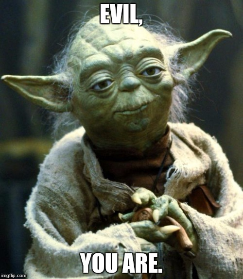 Star Wars Yoda Meme | EVIL, YOU ARE. | image tagged in memes,star wars yoda | made w/ Imgflip meme maker