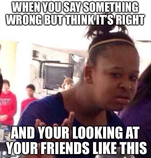 Black Girl Wat Meme | WHEN YOU SAY SOMETHING WRONG BUT THINK IT'S RIGHT AND YOUR LOOKING AT YOUR FRIENDS LIKE THIS | image tagged in memes,black girl wat | made w/ Imgflip meme maker