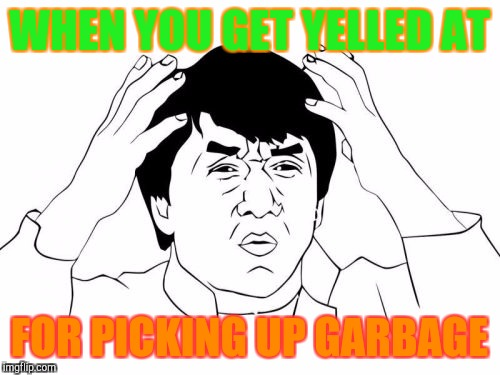 Jackie Chan WTF Meme | WHEN YOU GET YELLED AT FOR PICKING UP GARBAGE | image tagged in memes,jackie chan wtf | made w/ Imgflip meme maker