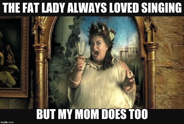 Harry potter fat lady | THE FAT LADY ALWAYS LOVED SINGING BUT MY MOM DOES TOO | image tagged in harry potter opera portrait | made w/ Imgflip meme maker