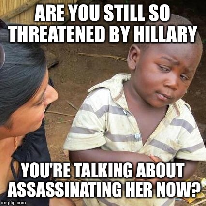 Third World Skeptical Kid Meme | ARE YOU STILL SO THREATENED BY HILLARY YOU'RE TALKING ABOUT ASSASSINATING HER NOW? | image tagged in memes,third world skeptical kid | made w/ Imgflip meme maker