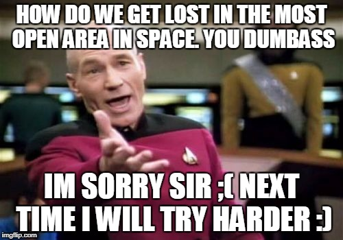 Picard Wtf Meme | HOW DO WE GET LOST IN THE MOST OPEN AREA IN SPACE. YOU DUMBASS IM SORRY SIR ;( NEXT TIME I WILL TRY HARDER :) | image tagged in memes,picard wtf | made w/ Imgflip meme maker