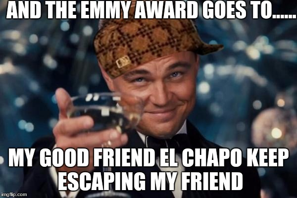 Leonardo Dicaprio Cheers Meme | AND THE EMMY AWARD GOES TO...... MY GOOD FRIEND EL CHAPO KEEP ESCAPING MY FRIEND | image tagged in memes,leonardo dicaprio cheers,scumbag | made w/ Imgflip meme maker