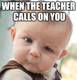 Skeptical Baby Meme | WHEN THE TEACHER CALLS ON YOU | image tagged in memes,skeptical baby | made w/ Imgflip meme maker