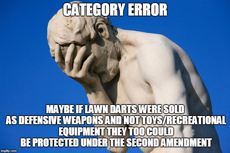 face palm statue | CATEGORY ERROR MAYBE IF LAWN DARTS WERE SOLD AS DEFENSIVE WEAPONS AND NOT TOYS/RECREATIONAL EQUIPMENT THEY TOO COULD BE PROTECTED UNDER THE  | image tagged in face palm statue | made w/ Imgflip meme maker
