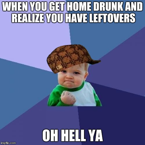 Success Kid Meme | WHEN YOU GET HOME DRUNK AND REALIZE YOU HAVE LEFTOVERS OH HELL YA | image tagged in memes,success kid,scumbag | made w/ Imgflip meme maker