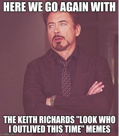 "Face You Make Robert Downey Jr Meme | HERE WE GO AGAIN WITH THE KEITH RICHARDS ""LOOK WHO I OUTLIVED THIS TIME"" MEMES 
