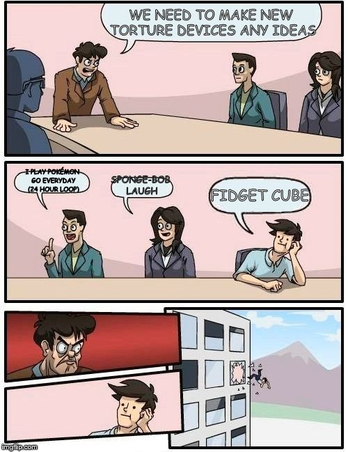 Boardroom Meeting Suggestion Meme | WE NEED TO MAKE NEW TORTURE DEVICES ANY IDEAS I PLAY POKÉMON GO EVERYDAY (24 HOUR LOOP) SPONGE-BOB LAUGH FIDGET CUBE | image tagged in memes,boardroom meeting suggestion | made w/ Imgflip meme maker